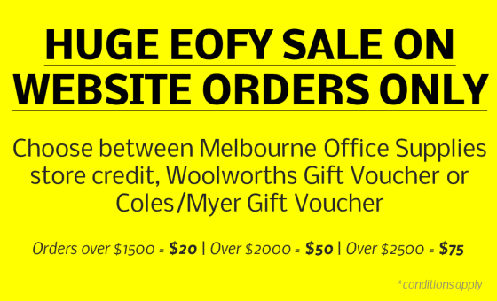 HUGE EOFY SALE ON WEBSITE ORDERS ONLY. Choose between Melbourne Office Supplies store credit, Woolworths Gift Voucher or Coles/Myer Gift Voucher. Orders over $1500 =$20 | Over $2000 =$50 | Over $2500 =$75. Conditions apply